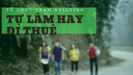 Nên lựa chọn tự tổ chức team building hay thuê đơn vị ngoài?